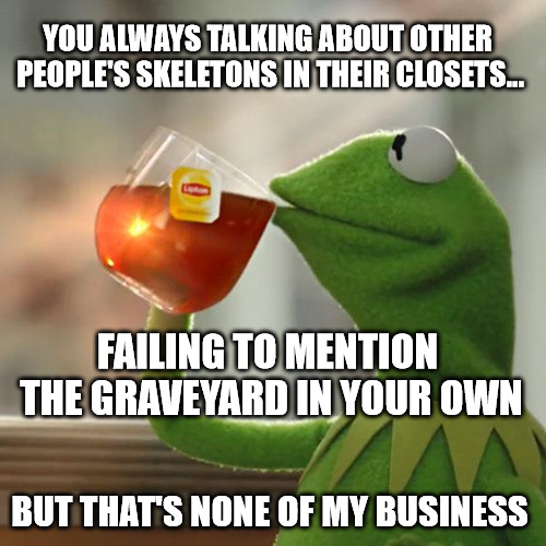 The one that got more garbage in their closet than anyone else! | YOU ALWAYS TALKING ABOUT OTHER PEOPLE'S SKELETONS IN THEIR CLOSETS... FAILING TO MENTION THE GRAVEYARD IN YOUR OWN BUT THAT'S NONE OF MY BUS | image tagged in memes,but thats none of my business,kermit the frog,skeletons,closet,gossip | made w/ Imgflip meme maker