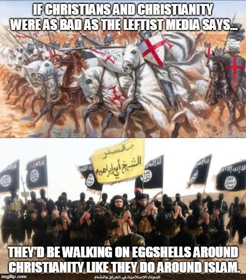 News outlet bullies and cowards |  IF CHRISTIANS AND CHRISTIANITY WERE AS BAD AS THE LEFTIST MEDIA SAYS... THEY'D BE WALKING ON EGGSHELLS AROUND CHRISTIANITY LIKE THEY DO AROUND ISLAM. | image tagged in isis jihad terrorists,knights templar charge,leftist,double standards,media bias,memes | made w/ Imgflip meme maker