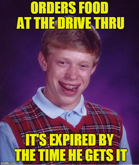 Bad Luck Brian | ORDERS FOOD AT THE DRIVE THRU IT'S EXPIRED BY THE TIME HE GETS IT | image tagged in memes,bad luck brian,drive thru,waiting,still waiting | made w/ Imgflip meme maker
