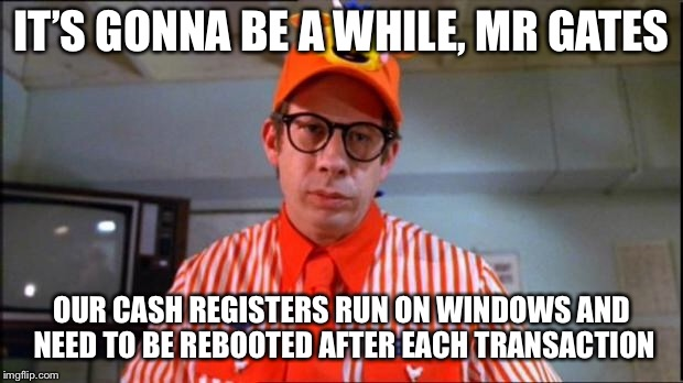 Fast Food Worker | IT'S GONNA BE A WHILE, MR GATES OUR CASH REGISTERS RUN ON WINDOWS AND NEED TO BE REBOOTED AFTER EACH TRANSACTION | image tagged in fast food worker | made w/ Imgflip meme maker