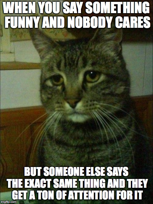 Depressed Cat Meme | WHEN YOU SAY SOMETHING FUNNY AND NOBODY CARES BUT SOMEONE ELSE SAYS THE EXACT SAME THING AND THEY GET A TON OF ATTENTION FOR IT | image tagged in memes,depressed cat | made w/ Imgflip meme maker