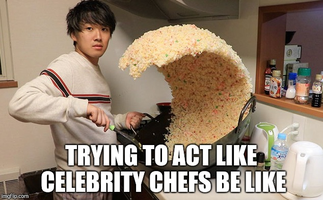 This has not been Photoshopped. Seriously. | TRYING TO ACT LIKE CELEBRITY CHEFS BE LIKE | image tagged in rice wave guy,rice,random,weird | made w/ Imgflip meme maker