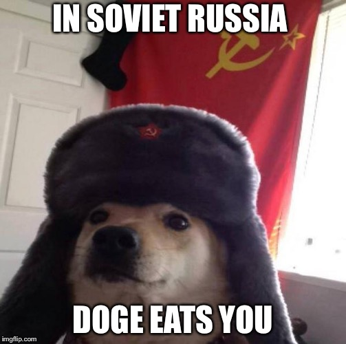 Russian Doge | IN SOVIET RUSSIA DOGE EATS YOU | image tagged in russian doge | made w/ Imgflip meme maker