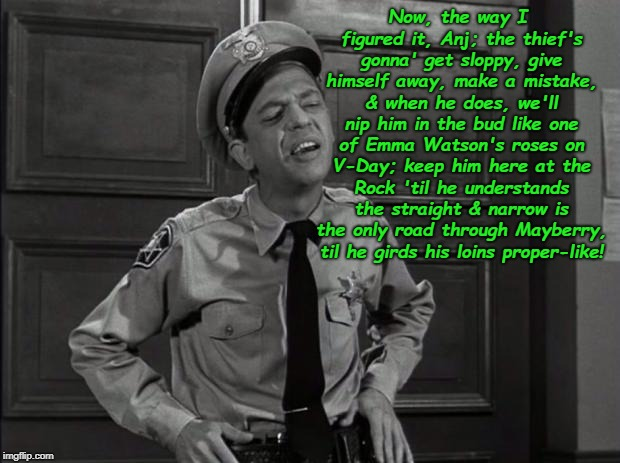 Barney Fife | Now, the way I figured it, Anj; the thief's gonna' get sloppy, give himself away, make a mistake, & when he does, we'll nip him in the bud l | image tagged in barney fife | made w/ Imgflip meme maker