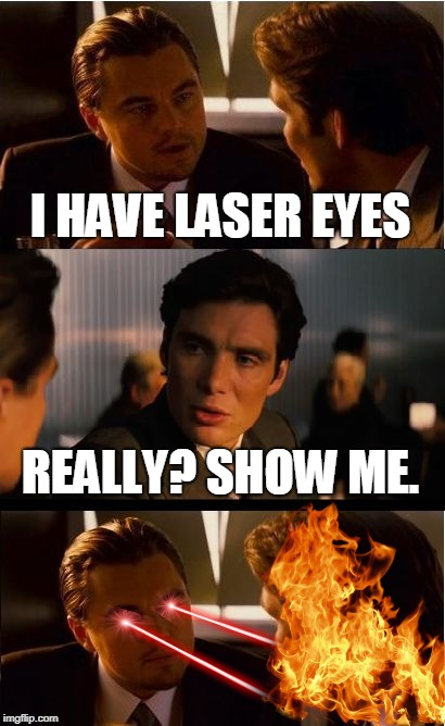Someone get the broom | I HAVE LASER EYES REALLY? SHOW ME. | image tagged in memes,inception,lasers,fire,burning | made w/ Imgflip meme maker