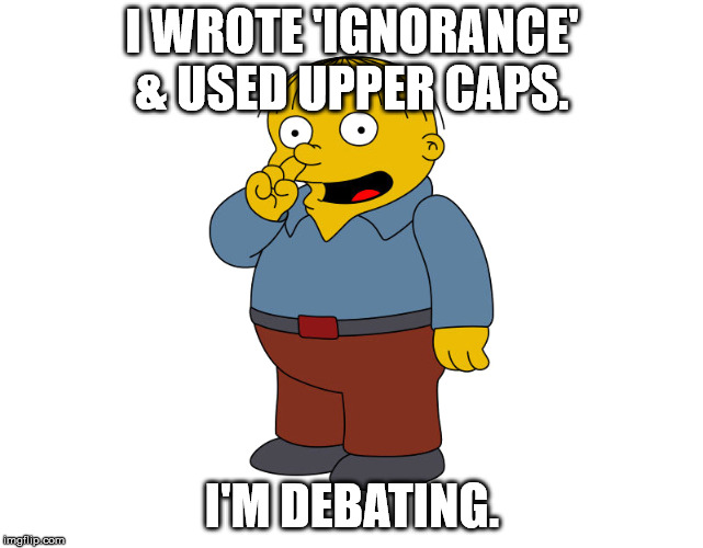 I'm debating. | I WROTE 'IGNORANCE' & USED UPPER CAPS. I'M DEBATING. | image tagged in i'm debating,ralph wiggum | made w/ Imgflip meme maker