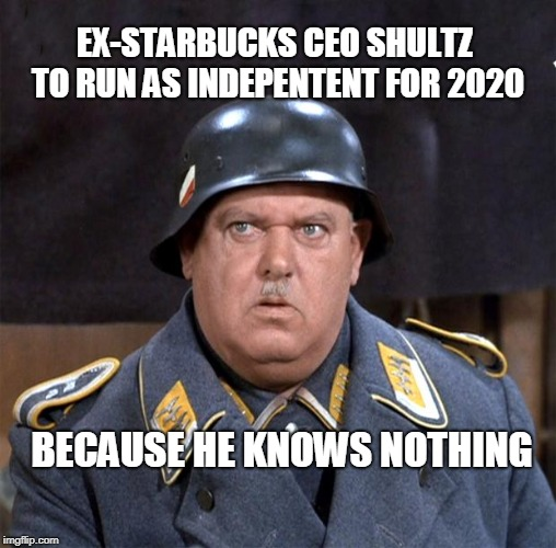 Sgt. Schultz | EX-STARBUCKS CEO SHULTZ TO RUN AS INDEPENTENT FOR 2020 BECAUSE HE KNOWS NOTHING | image tagged in sgt schultz | made w/ Imgflip meme maker