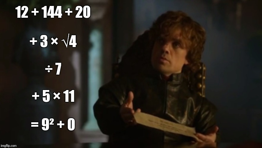 A dozen, a gross, and a score... | 12 + 144 + 20 = 9² + 0 + 3 × √4 ÷ 7 + 5 × 11 | image tagged in tyrion lannister - bad poetry - game of thrones,memes,funny,poetry,math | made w/ Imgflip meme maker