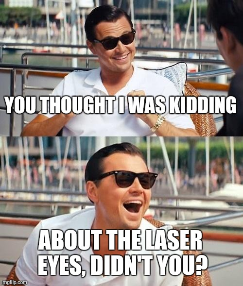 Leonardo Dicaprio Wolf Of Wall Street Meme | YOU THOUGHT I WAS KIDDING ABOUT THE LASER EYES, DIDN'T YOU? | image tagged in memes,leonardo dicaprio wolf of wall street | made w/ Imgflip meme maker
