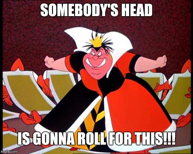 Queen of Hearts | SOMEBODY'S HEAD IS GONNA ROLL FOR THIS!!! | image tagged in queen of hearts | made w/ Imgflip meme maker