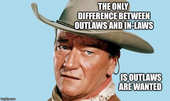 John Wayne | THE ONLY DIFFERENCE BETWEEN OUTLAWS AND IN-LAWS IS OUTLAWS ARE WANTED | image tagged in john wayne | made w/ Imgflip meme maker