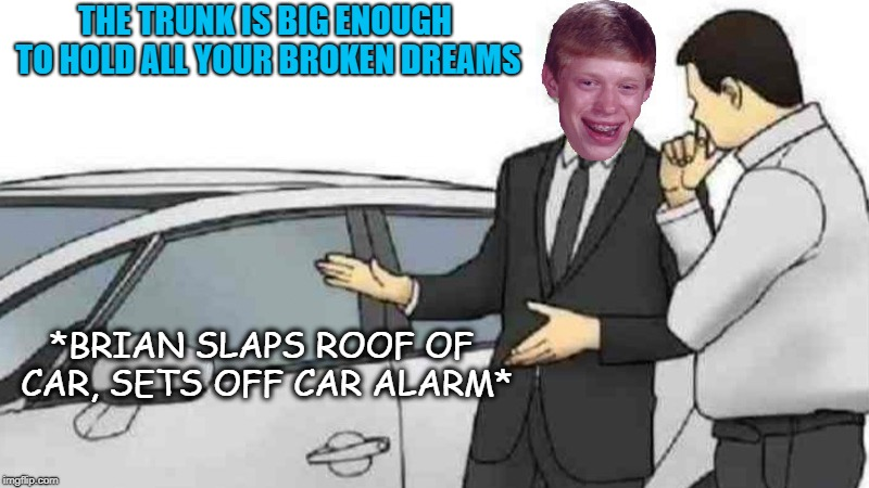 Car Salesman Slaps Roof Of Car | *BRIAN SLAPS ROOF OF CAR, SETS OFF CAR ALARM* THE TRUNK IS BIG ENOUGH TO HOLD ALL YOUR BROKEN DREAMS | image tagged in memes,car salesman slaps roof of car,bad luck brian,funny memes | made w/ Imgflip meme maker