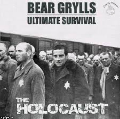 Not mine, but what the heck.  | . | image tagged in bear grylls,holocaust,survival,funny | made w/ Imgflip meme maker