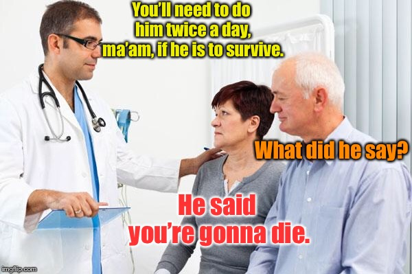 How people view doctors | You'll need to do him twice a day, ma'am, if he is to survive. What did he say? He said you're gonna die. | image tagged in how people view doctors | made w/ Imgflip meme maker
