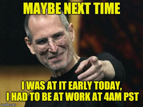 Steve Jobs Meme | MAYBE NEXT TIME I WAS AT IT EARLY TODAY, I HAD TO BE AT WORK AT 4AM PST | image tagged in memes,steve jobs | made w/ Imgflip meme maker