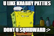 U LIKE KRABBY PATTIES DONT U SQUIDWARD :> | image tagged in u like krabby patties dont u squidward,squidward,dont you squidward,spongebob,lol,lol guy | made w/ Imgflip meme maker