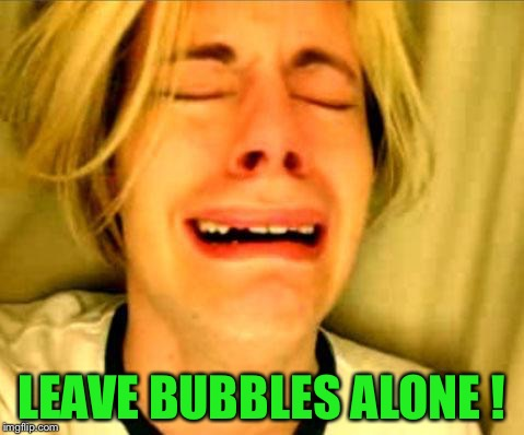 Leave Britney Alone | LEAVE BUBBLES ALONE ! | image tagged in leave britney alone | made w/ Imgflip meme maker