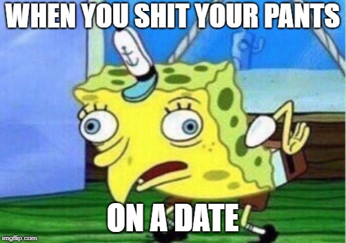 Mocking Spongebob Meme | WHEN YOU SHIT YOUR PANTS ON A DATE | image tagged in memes,mocking spongebob | made w/ Imgflip meme maker