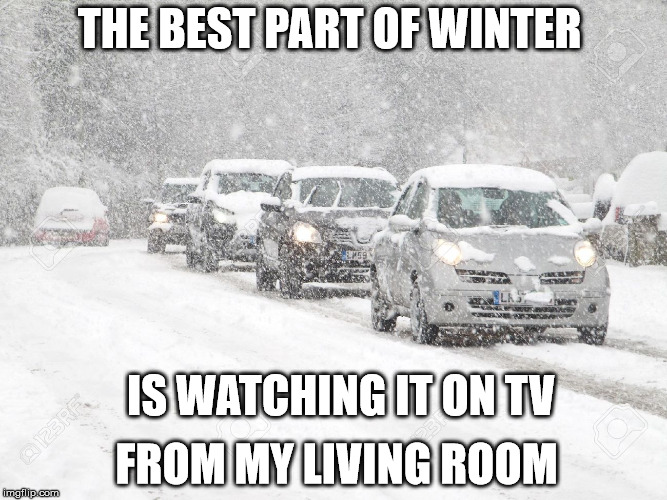 THE BEST PART OF WINTER  |  THE BEST PART OF WINTER; IS WATCHING IT ON TV; FROM MY LIVING ROOM | image tagged in winter driving,winter,snow,orillia,social more media | made w/ Imgflip meme maker