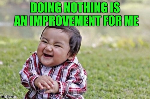 Evil Toddler Meme | DOING NOTHING IS AN IMPROVEMENT FOR ME | image tagged in memes,evil toddler | made w/ Imgflip meme maker