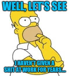 Homer Simpson Hmmmm | WELL, LET'S SEE I HAVEN'T GIVEN A SHIT AT WORK FOR YEARS.... | image tagged in homer simpson hmmmm | made w/ Imgflip meme maker