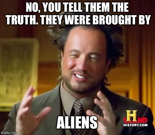 Ancient Aliens Meme | NO, YOU TELL THEM THE TRUTH. THEY WERE BROUGHT BY ALIENS | image tagged in memes,ancient aliens | made w/ Imgflip meme maker