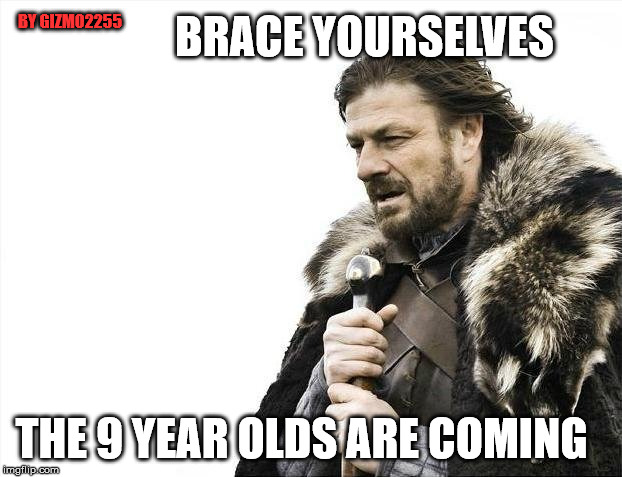 Brace Yourselves X is Coming | BRACE YOURSELVES THE 9 YEAR OLDS ARE COMING BY GIZMO2255 | image tagged in memes,brace yourselves x is coming | made w/ Imgflip meme maker