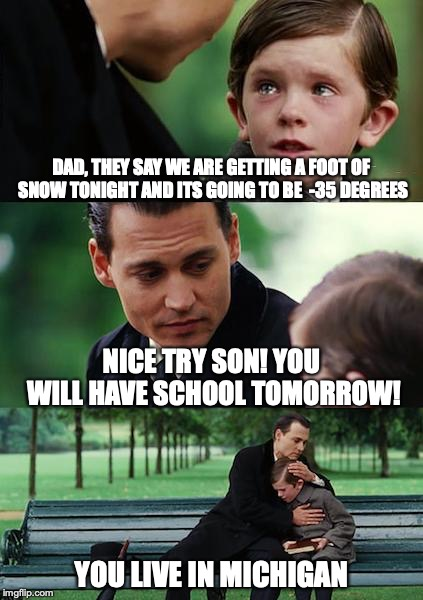 Finding Neverland Meme | DAD, THEY SAY WE ARE GETTING A FOOT OF SNOW TONIGHT AND ITS GOING TO BE  -35 DEGREES NICE TRY SON! YOU WILL HAVE SCHOOL TOMORROW! YOU LIVE I | image tagged in memes,finding neverland | made w/ Imgflip meme maker