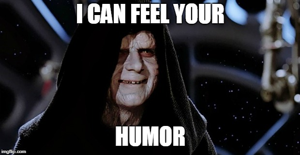 Star Wars Emperor | I CAN FEEL YOUR HUMOR | image tagged in star wars emperor | made w/ Imgflip meme maker