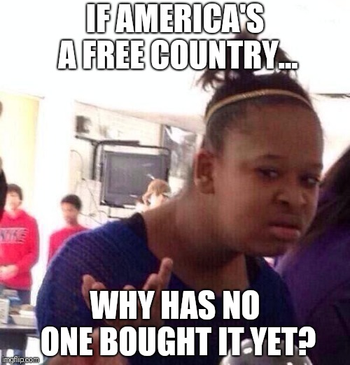Black Girl Wat | IF AMERICA'S A FREE COUNTRY... WHY HAS NO ONE BOUGHT IT YET? | image tagged in memes,black girl wat | made w/ Imgflip meme maker