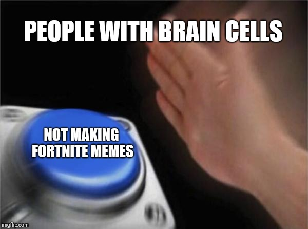 Blank Nut Button Meme | PEOPLE WITH BRAIN CELLS NOT MAKING FORTNITE MEMES | image tagged in memes,blank nut button | made w/ Imgflip meme maker