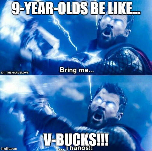 Thor bring me thanos | 9-YEAR-OLDS BE LIKE... V-BUCKS!!! | image tagged in thor bring me thanos | made w/ Imgflip meme maker