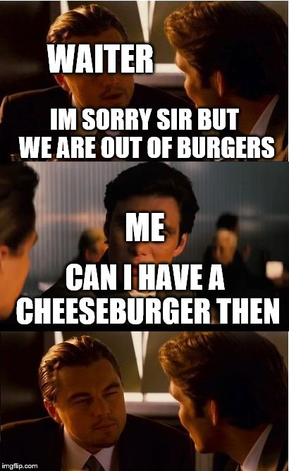 Inception Meme | IM SORRY SIR BUT WE ARE OUT OF BURGERS ME WAITER CAN I HAVE A CHEESEBURGER THEN | image tagged in memes,inception | made w/ Imgflip meme maker