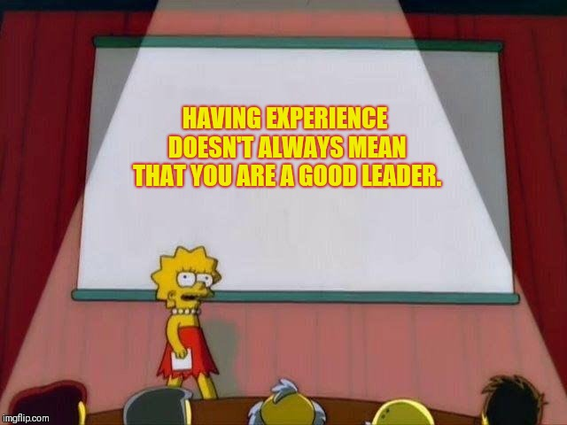 Supervisor material? | HAVING EXPERIENCE DOESN'T ALWAYS MEAN THAT YOU ARE A GOOD LEADER. | image tagged in lisa simpson's presentation,job,boss,leadership | made w/ Imgflip meme maker