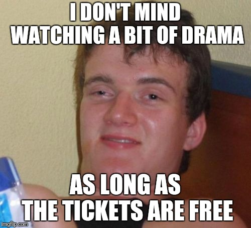 10 Guy Meme | I DON'T MIND WATCHING A BIT OF DRAMA AS LONG AS THE TICKETS ARE FREE | image tagged in memes,10 guy | made w/ Imgflip meme maker