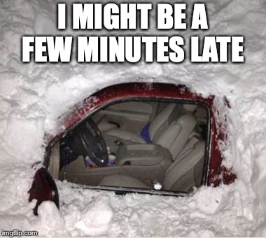Michigan Weather | I MIGHT BE A FEW MINUTES LATE | image tagged in snow,blizzard,michigan sucks,michigan | made w/ Imgflip meme maker