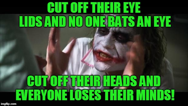 And everybody loses their minds | CUT OFF THEIR EYE LIDS AND NO ONE BATS AN EYE CUT OFF THEIR HEADS AND EVERYONE LOSES THEIR MINDS! | image tagged in memes,and everybody loses their minds,nixieknox | made w/ Imgflip meme maker