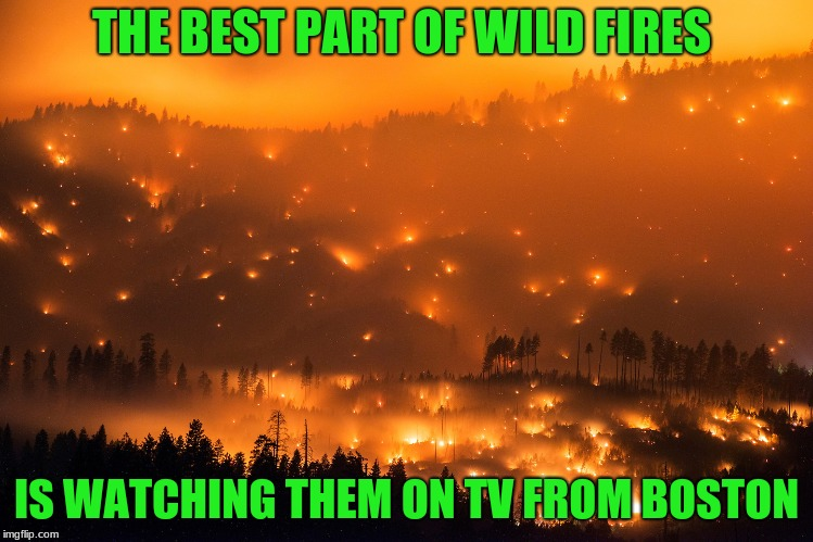 Wild Fire | THE BEST PART OF WILD FIRES IS WATCHING THEM ON TV FROM BOSTON | image tagged in wild fire | made w/ Imgflip meme maker