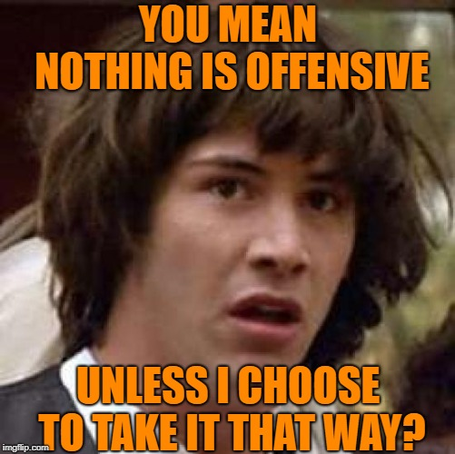 Psychology 101 | YOU MEAN NOTHING IS OFFENSIVE UNLESS I CHOOSE TO TAKE IT THAT WAY? | image tagged in memes,conspiracy keanu,offensive,leftists,psychology,spirituality | made w/ Imgflip meme maker