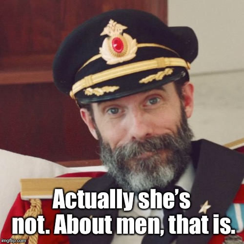 Captain Obvious | Actually she's not. About men, that is. | image tagged in captain obvious | made w/ Imgflip meme maker