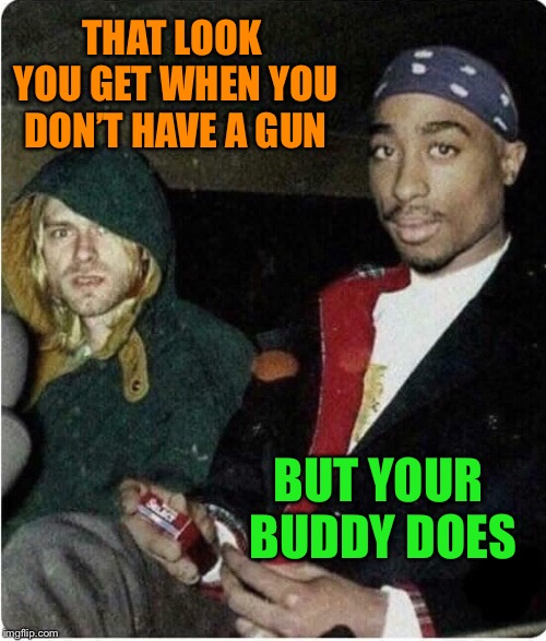 Grunge and the Gangsta |  THAT LOOK YOU GET WHEN YOU DON'T HAVE A GUN; BUT YOUR BUDDY DOES | image tagged in kurt cobain,tupac,that look you get,grunge,gangsta,legends | made w/ Imgflip meme maker