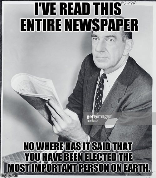 Now Go Stick A Fork In An Electrical Outlet And Try Again Tomorrow | I'VE READ THIS ENTIRE NEWSPAPER NO WHERE HAS IT SAID THAT YOU HAVE BEEN ELECTED THE MOST IMPORTANT PERSON ON EARTH. | image tagged in 50's newspaper,important | made w/ Imgflip meme maker