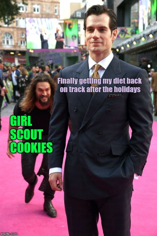 Jason Momoa Henry Cavill Meme |  Finally getting my diet back    on track after the holidays; GIRL SCOUT COOKIES | image tagged in jason momoa henry cavill meme | made w/ Imgflip meme maker