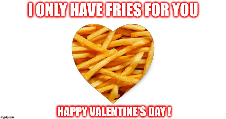 VALENTINE'S FRIES | I ONLY HAVE FRIES FOR YOU HAPPY VALENTINE'S DAY ! | image tagged in french fries,fries,heart,valentine's day,happy valentine's day,valentine | made w/ Imgflip meme maker