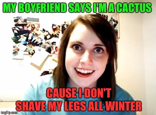 Overly Attached Girlfriend Meme | MY BOYFRIEND SAYS I'M A CACTUS CAUSE I DON'T SHAVE MY LEGS ALL WINTER | image tagged in memes,overly attached girlfriend | made w/ Imgflip meme maker