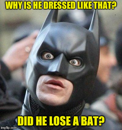 Shocked Batman | WHY IS HE DRESSED LIKE THAT? DID HE LOSE A BAT? | image tagged in shocked batman | made w/ Imgflip meme maker