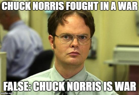 Dwight Schrute | CHUCK NORRIS FOUGHT IN A WAR FALSE: CHUCK NORRIS IS WAR | image tagged in memes,dwight schrute | made w/ Imgflip meme maker