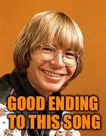 John Denver | GOOD ENDING TO THIS SONG | image tagged in john denver | made w/ Imgflip meme maker