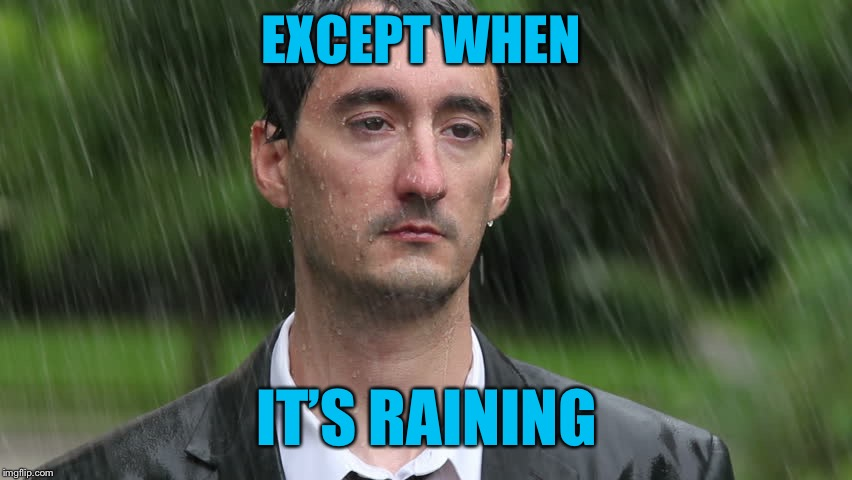 EXCEPT WHEN IT'S RAINING | made w/ Imgflip meme maker