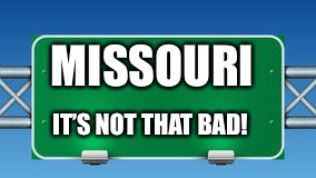 road sign |  MISSOURI; IT'S NOT THAT BAD! | image tagged in road sign | made w/ Imgflip meme maker